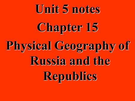 Unit 5 notes Chapter 15 Physical Geography of Russia and the Republics.