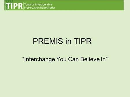 """Interchange You Can Believe In"" PREMIS in TIPR. TIPR – a partnership between FCLA, Cornell and NYU Generously funded by the IMLS Goals: –Demonstrate."