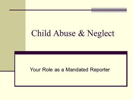 Child Abuse & Neglect Your Role as a Mandated Reporter.