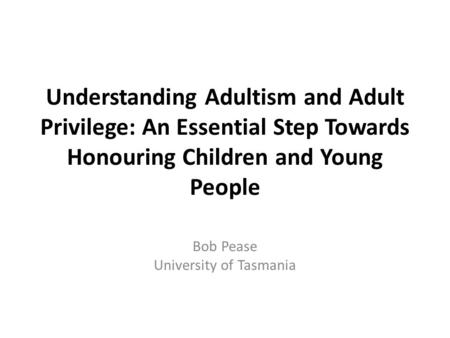 Understanding Adultism and Adult Privilege: An Essential Step Towards Honouring Children and Young People Bob Pease University of Tasmania.