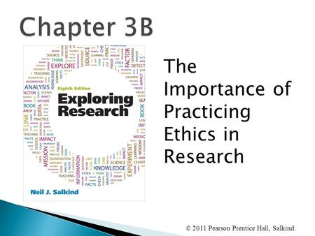 © 2011 Pearson Prentice Hall, Salkind. The Importance of Practicing Ethics in Research.