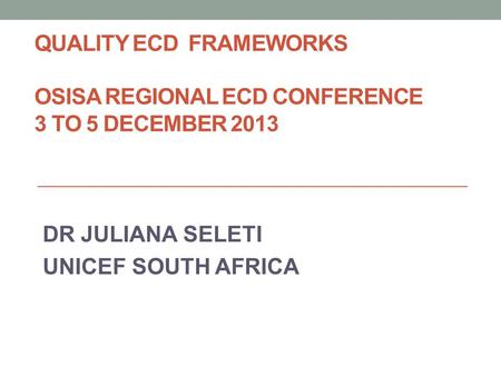 QUALITY ECD FRAMEWORKS OSISA REGIONAL ECD CONFERENCE 3 TO 5 DECEMBER 2013 DR JULIANA SELETI UNICEF SOUTH AFRICA.