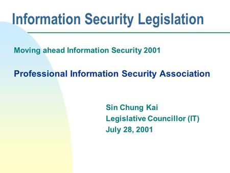 Information Security Legislation Moving ahead Information Security 2001 Professional Information Security Association Sin Chung Kai Legislative Councillor.
