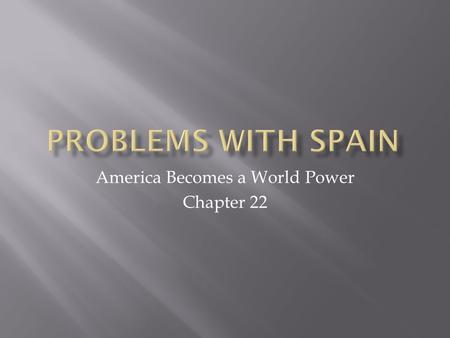 America Becomes a World Power Chapter 22.  Why did America go to war with Spain?  Cuba and Puerto Rico are the only remaining pieces of the Spanish.