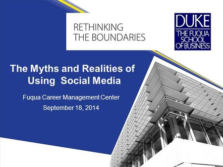 Fuqua Career Management Center September 18, 2014 The Myths and Realities of Using Social Media.