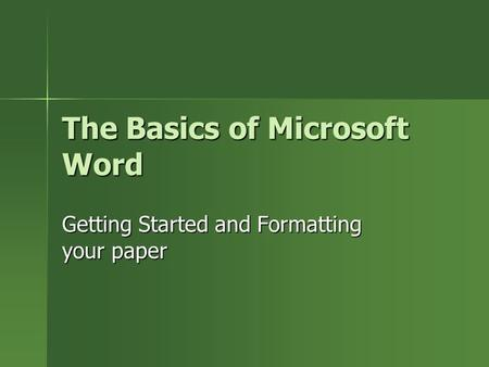 The Basics of Microsoft Word Getting Started and Formatting your paper.