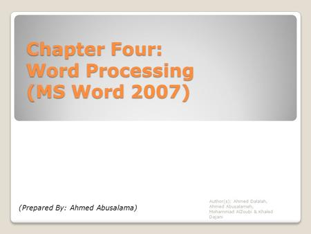 Chapter Four: Word Processing (MS Word 2007) Author(s): Ahmed Dalalah, Ahmed Abusalameh, Mohammad AlZoubi & Khaled Dajani (Prepared By: Ahmed Abusalama)