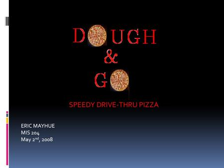 SPEEDY DRIVE-THRU PIZZA ERIC MAYHUE MIS 204 May 2 nd, 2008.