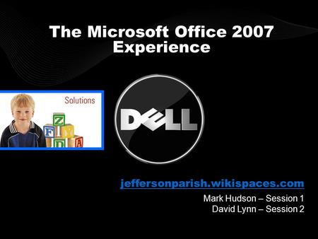 Mark Hudson – Session 1 David Lynn – Session 2 The Microsoft Office 2007 Experience jeffersonparish.wikispaces.com.
