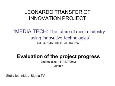 "LEONARDO TRANSFER OF INNOVATION PROJECT ""MEDIA TECH: The future of media industry using innovative technologies "" No. LLP-LdV-ToI-11-CY-1671107 Evaluation."