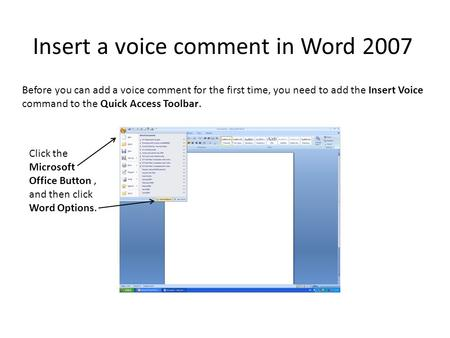 Insert a voice comment in Word 2007 Before you can add a voice comment for the first time, you need to add the Insert Voice command to the Quick Access.