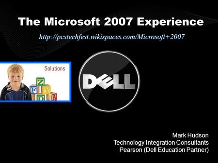 Mark Hudson Technology Integration Consultants Pearson (Dell Education Partner) The Microsoft 2007 Experience