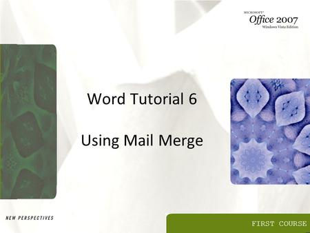FIRST COURSE Word Tutorial 6 Using Mail Merge. Objectives Learn about the mail merge process Use the Mail Merge task pane Select a main document Create.