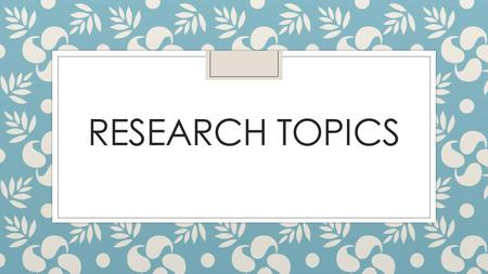 RESEARCH TOPICS. We're going to do a research project ◦ You choose the topic! It needs to be appropriate. ◦ Narrow enough – I will help you with this.