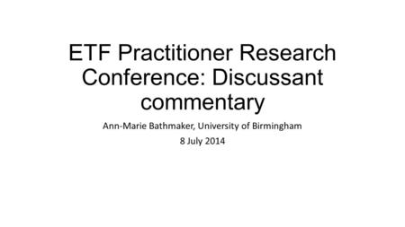 ETF Practitioner Research Conference: Discussant commentary Ann-Marie Bathmaker, University of Birmingham 8 July 2014.