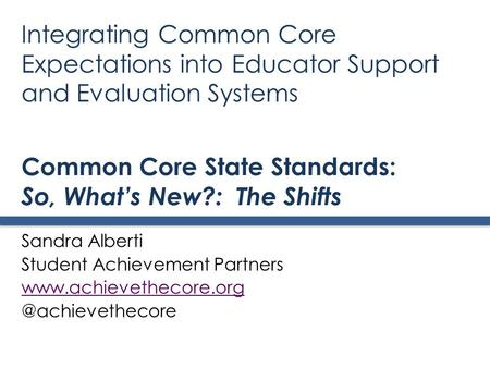 Common Core State Standards: So, What's New?: The Shifts Sandra Alberti Student Achievement Partners Integrating.