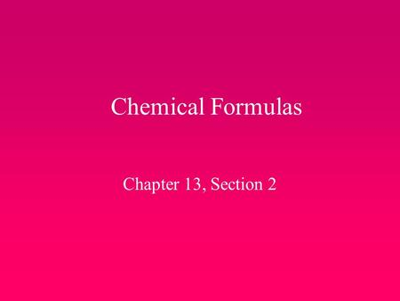 Chemical Formulas Chapter 13, Section 2. Chemical Formulas… Letters are used to form words. Chemical symbols are put together to make chemical formulas.