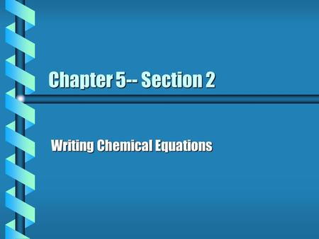 Chapter 5-- Section 2 Writing Chemical Equations.