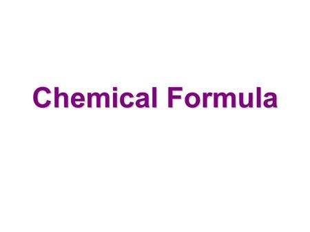 Chemical Formula atom molecule compound ex: H 2 0, NaCl element O O 2 matter.