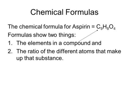 Chemical Formulas The chemical formula for Aspirin = C 9 H 8 O 4 Formulas show two things: 1.The elements in a compound and 2.The ratio of the different.
