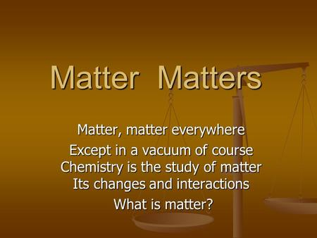 Matter Matters Matter, matter everywhere Except in a vacuum of course Chemistry is the study of matter Its changes and interactions What is matter? What.