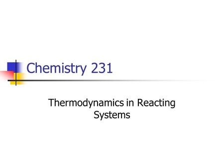 Chemistry 231 Thermodynamics in Reacting Systems.