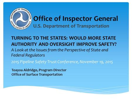 2015 Pipeline Safety Trust Conference, November 19, 2015 TURNING TO THE STATES: WOULD MORE STATE AUTHORITY AND OVERSIGHT IMPROVE SAFETY? A Look at the.