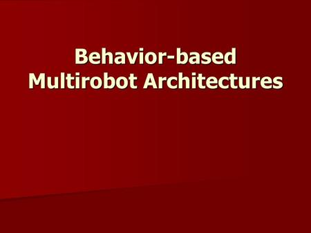 Behavior-based Multirobot Architectures. Why Behavior Based Control for Multi-Robot Teams? Multi-Robot control naturally grew out of single robot control.