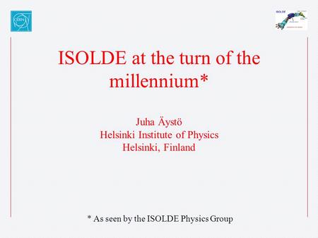 ISOLDE at the turn of the millennium* Juha Äystö Helsinki Institute of Physics Helsinki, Finland * As seen by the ISOLDE Physics Group.