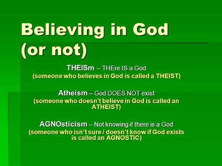 Believing in God (or not) THEISm – THEre IS a God (someone who believes in God is called a THEIST) Atheism – God DOES NOT exist (someone who doesn't believe.