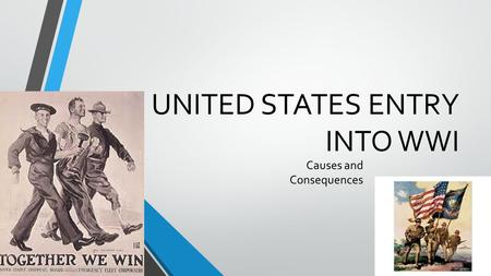 UNITED STATES ENTRY INTO WWI Causes and Consequences.