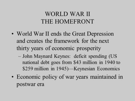 WORLD WAR II THE HOMEFRONT World War II ends the Great Depression and creates the framework for the next thirty years of economic prosperity –John Maynard.
