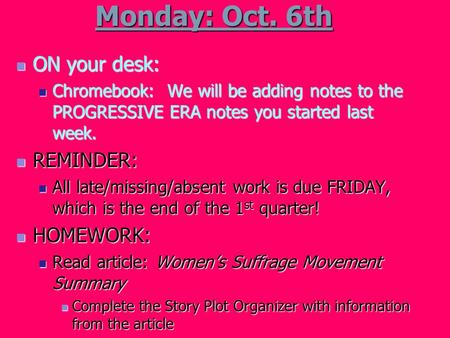 Monday: Oct. 6th ON your desk: ON your desk: Chromebook: We will be adding notes to the PROGRESSIVE ERA notes you started last week. Chromebook: We will.