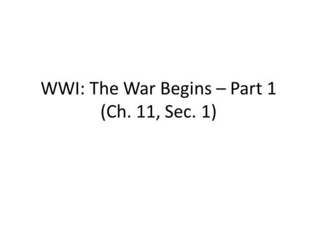 WWI: The War Begins – Part 1 (Ch. 11, Sec. 1). What were the MAIN causes of WWI? Militarism: nations built up their military strength (naval arms race)
