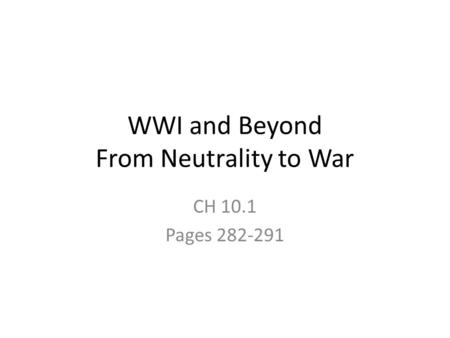 WWI and Beyond From Neutrality to War CH 10.1 Pages 282-291.