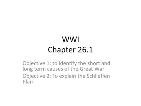 WWI Chapter 26.1 Objective 1: to identify the short and long term causes of the Great War Objective 2: To explain the Schlieffen Plan.
