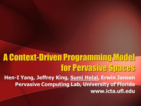 A Context-Driven Programming Model for Pervasive Spaces Hen-I Yang, Jeffrey King, Sumi Helal, Erwin Jansen Pervasive Computing Lab, University of Florida.