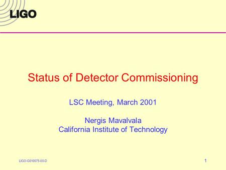 LIGO-G010075-00-D 1 Status of Detector Commissioning LSC Meeting, March 2001 Nergis Mavalvala California Institute of Technology.