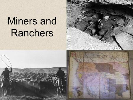 Miners and Ranchers. Westward Movement The growing industrial economy in the east needed the deposits of gold, silver, and copper found in the west. Many.