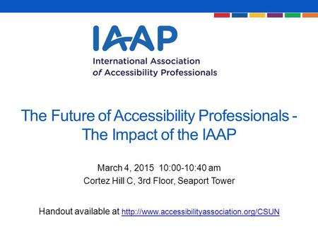 The Future of Accessibility Professionals - The Impact of the IAAP March 4, 2015 10:00-10:40 am Cortez Hill C, 3rd Floor, Seaport Tower Handout available.