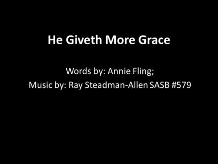 He Giveth More Grace Words by: Annie Fling; Music by: Ray Steadman-Allen SASB #579.