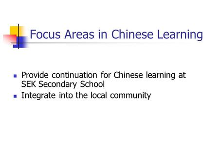 Focus Areas in Chinese Learning Provide continuation for Chinese learning at SEK Secondary School Integrate into the local community.