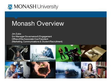 Monash Overview Jim Zubic Snr Manager Governance & Engagement Office of the Associate Vice President (Marketing, Communications & Student Recruitment)