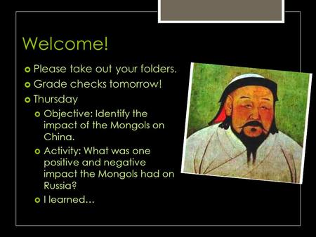 Welcome!  Please take out your folders.  Grade checks tomorrow!  Thursday  Objective: Identify the impact of the Mongols on China.  Activity: What.