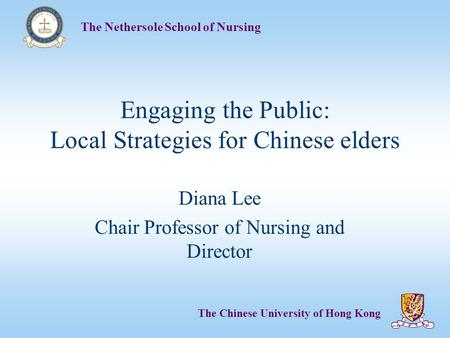 The Nethersole School of Nursing The Chinese University of Hong Kong Engaging the Public: Local Strategies for Chinese elders Diana Lee Chair Professor.