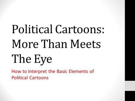 Political Cartoons: More Than Meets The Eye How to Interpret the Basic Elements of Political Cartoons.