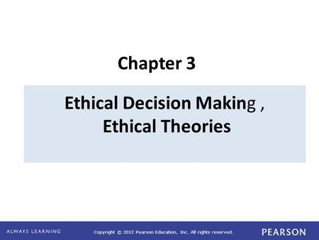 Copyright © 2012 Pearson Education, Inc. All rights reserved. Ethical Decision Making, Ethical Theories Chapter 3.