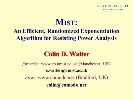 M IST : An Efficient, Randomized Exponentiation Algorithm for Resisting Power Analysis Colin D. Walter formerly:  (Manchester, UK)