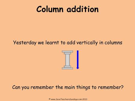 Column addition Yesterday we learnt to add vertically in columns Can you remember the main things to remember? © www.SaveTeachersSundays.com 2013.