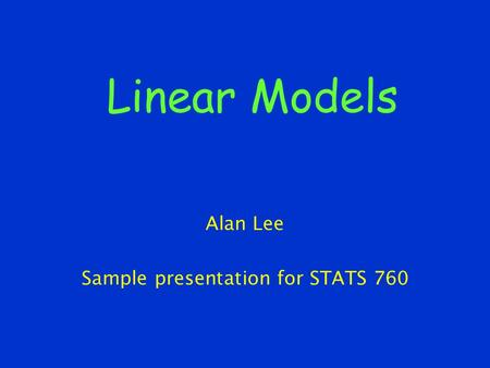 Linear Models Alan Lee Sample presentation for STATS 760.